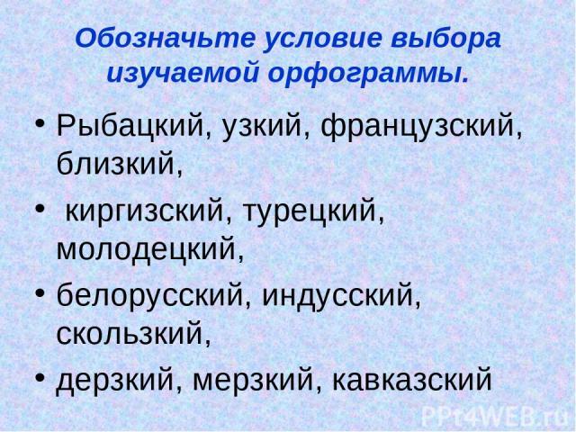 Обозначьте условие выбора изучаемой орфограммы. Рыбацкий, узкий, французский, близкий, киргизский, турецкий, молодецкий, белорусский, индусский, скользкий, дерзкий, мерзкий, кавказский