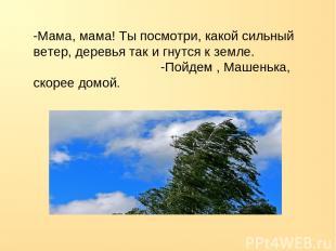 -Мама, мама! Ты посмотри, какой сильный ветер, деревья так и гнутся к земле. -По