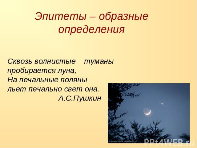 Сквозь волнистые туманы пробирается луна, На печальные поляны льет печально свет она. А.С.Пушкин Эпитеты – образные определения