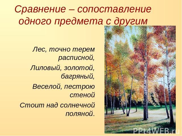 Лес, точно терем расписной, Лиловый, золотой, багряный, Веселой, пестрою стеной Стоит над солнечной поляной. Сравнение – сопоставление одного предмета с другим