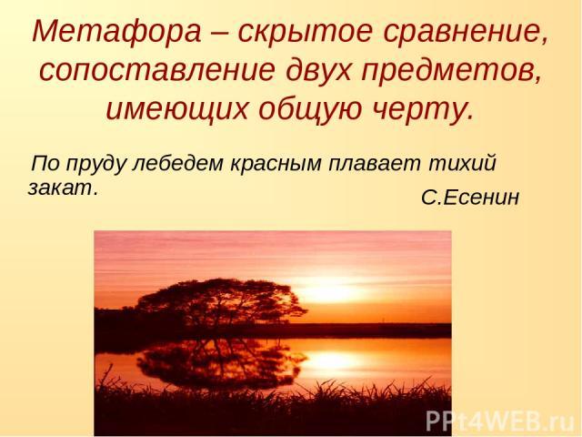 По пруду лебедем красным плавает тихий закат. Метафора – скрытое сравнение, сопоставление двух предметов, имеющих общую черту. С.Есенин