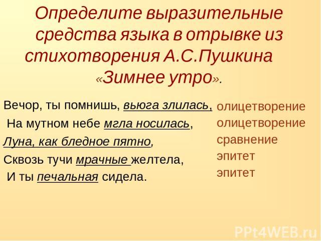 Определите выразительные средства языка в отрывке из стихотворения А.С.Пушкина «Зимнее утро». Вечор, ты помнишь, вьюга злилась, На мутном небе мгла носилась, Луна, как бледное пятно, Сквозь тучи мрачные желтела, И ты печальная сидела. олицетворение …