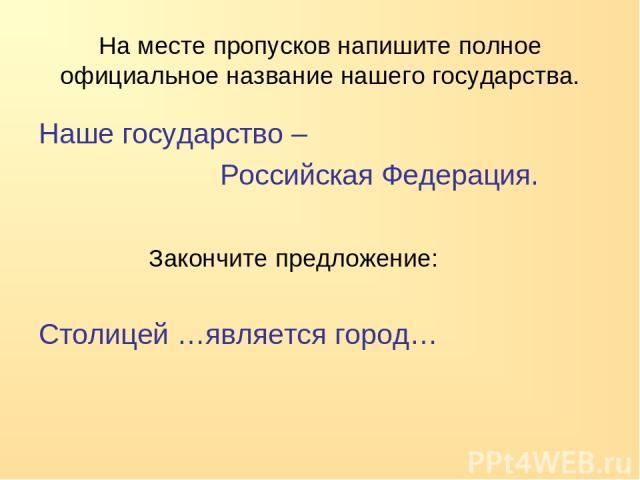 На месте пропусков напишите полное официальное название нашего государства. Наше государство – Российская Федерация. Закончите предложение: Столицей …является город…