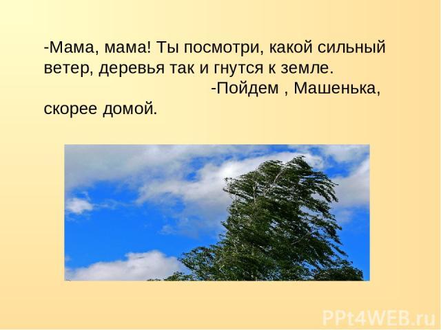 -Мама, мама! Ты посмотри, какой сильный ветер, деревья так и гнутся к земле. -Пойдем , Машенька, скорее домой.