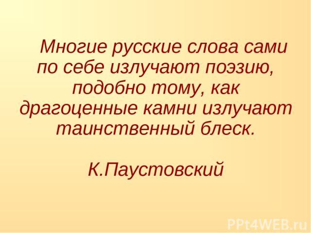 Многие русские слова сами по себе излучают поэзию, подобно тому, как драгоценные камни излучают таинственный блеск. К.Паустовский