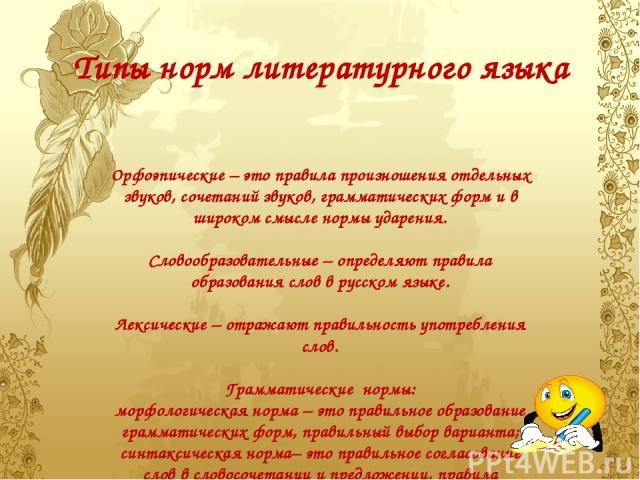 Типы норм литературного языка Орфоэпические – это правила произношения отдельных звуков, сочетаний звуков, грамматических форм и в широком смысле нормы ударения. Словообразовательные – определяют правила образования слов в русском языке. Лексические…