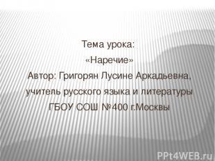 Тема урока: «Наречие» Автор: Григорян Лусине Аркадьевна, учитель русского языка