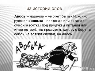 из истории слов Авось – наречие – «может быть».Исконно русское авоська –плетеная