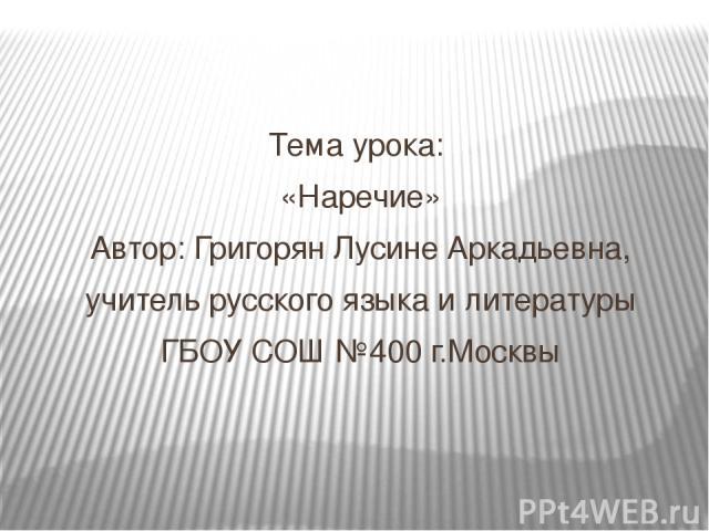 Тема урока: «Наречие» Автор: Григорян Лусине Аркадьевна, учитель русского языка и литературы ГБОУ СОШ №400 г.Москвы