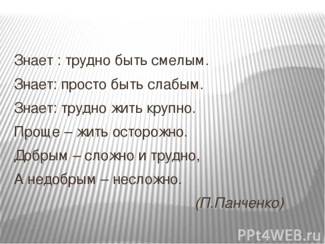 Знает : трудно быть смелым. Знает: просто быть слабым. Знает: трудно жить крупно. Проще – жить осторожно. Добрым – сложно и трудно, А недобрым – несложно. (П.Панченко)