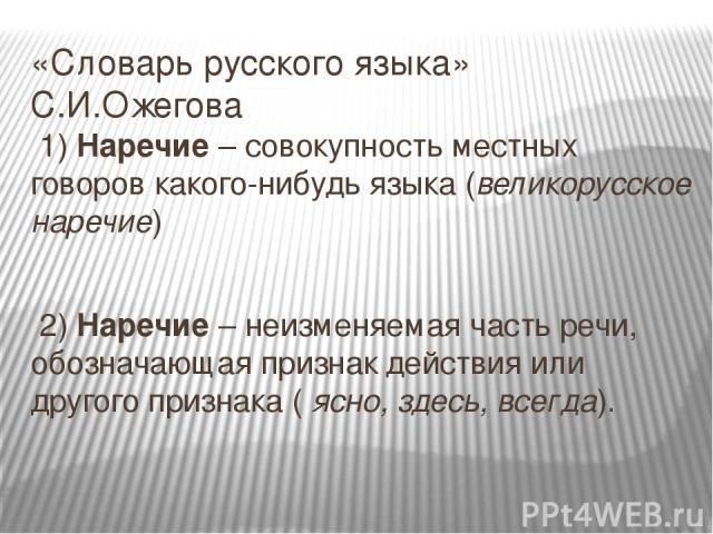 «Словарь русского языка» С.И.Ожегова 1) Наречие – совокупность местных говоров какого-нибудь языка (великорусское наречие) 2) Наречие – неизменяемая часть речи, обозначающая признак действия или другого признака ( ясно, здесь, всегда).