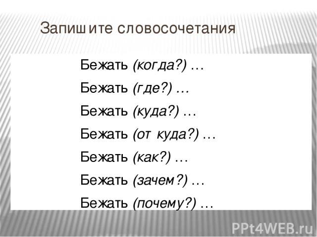 Запишите словосочетания Бежать (когда?) … Бежать (где?) … Бежать (куда?) … Бежать (откуда?) … Бежать (как?) … Бежать (зачем?) … Бежать (почему?) …
