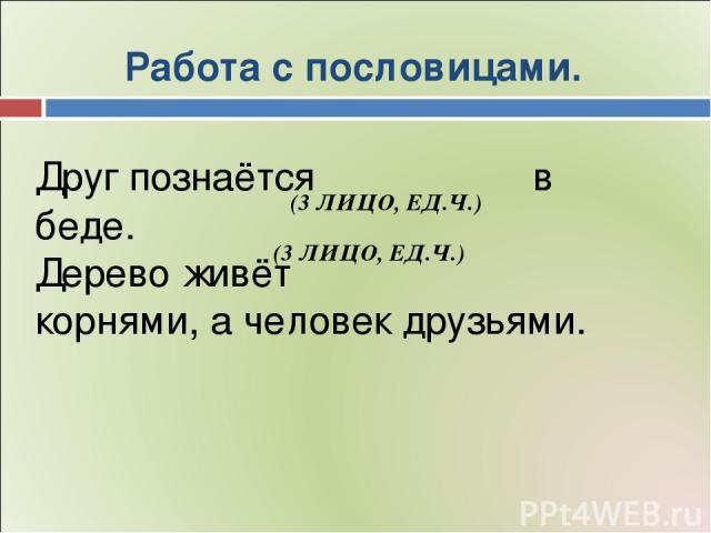 Работа с пословицами. Друг познаётся в беде. Дерево живёт корнями, а человек друзьями. (3 ЛИЦО, ЕД.Ч.) (3 ЛИЦО, ЕД.Ч.)