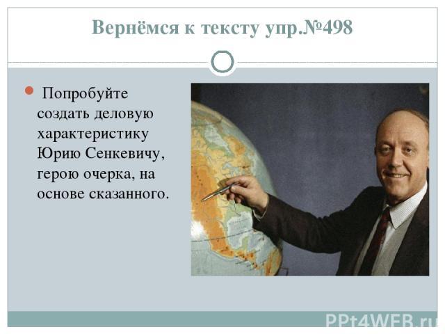 Вернёмся к тексту упр.№498 Попробуйте создать деловую характеристику Юрию Сенкевичу, герою очерка, на основе сказанного.