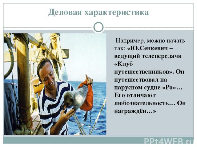 Деловая характеристика Например, можно начать так: «Ю.Сенкевич – ведущий телепередачи «Клуб путешественников». Он путешествовал на парусном судне «Ра»… Его отличают любознательность… Он награждён…»