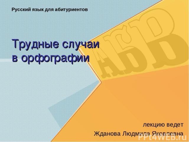 Трудные случаи в орфографии лекцию ведет Жданова Людмила Яковлевна Русский язык для абитуриентов