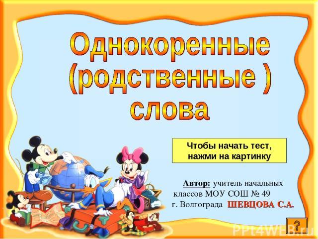 Автор: учитель начальных классов МОУ СОШ № 49 г. Волгограда ШЕВЦОВА С.А. Чтобы начать тест, нажми на картинку