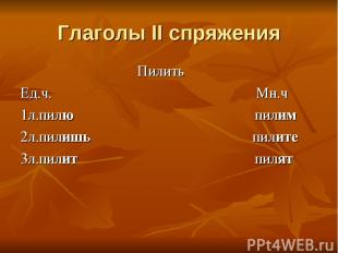 Глаголы II спряжения Пилить Ед.ч. Мн.ч 1л.пилю пилим 2л.пилишь пилите 3л.пилит п