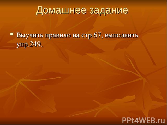 Домашнее задание Выучить правило на стр.67, выполнить упр.249.