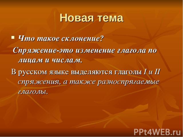 Новая тема Что такое склонение? Спряжение-это изменение глагола по лицам и числам. В русском языке выделяются глаголы I и II спряжения, а также разноспрягаемые глаголы.