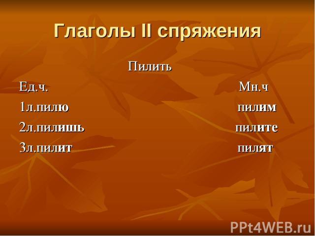 Глаголы II спряжения Пилить Ед.ч. Мн.ч 1л.пилю пилим 2л.пилишь пилите 3л.пилит пилят
