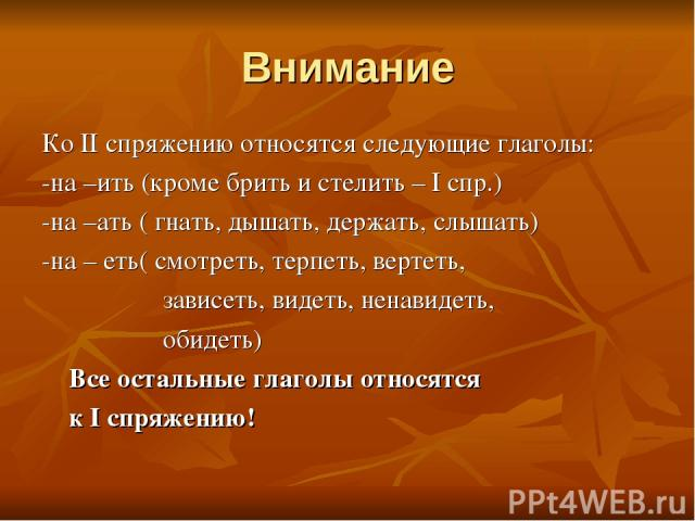 Внимание Ко II спряжению относятся следующие глаголы: -на –ить (кроме брить и стелить – I спр.) -на –ать ( гнать, дышать, держать, слышать) -на – еть( смотреть, терпеть, вертеть, зависеть, видеть, ненавидеть, обидеть) Все остальные глаголы относятся…