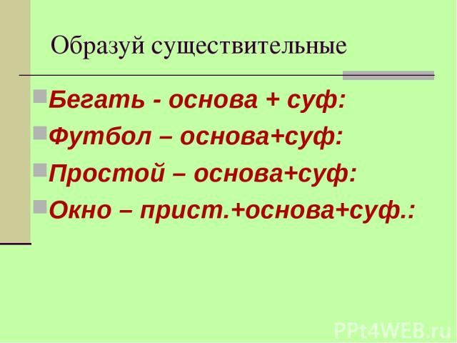 Образуй существительные Бегать - основа + суф: Футбол – основа+суф: Простой – основа+суф: Окно – прист.+основа+суф.: