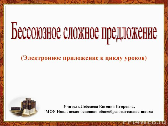 (Электронное приложение к циклу уроков) Учитель Лебедева Евгения Игоревна, МОУ Новлянская основная общеобразовательная школа