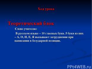 Ход урока Теоретический блок Слово учителю: В русском языке – 10 гласных букв. 5
