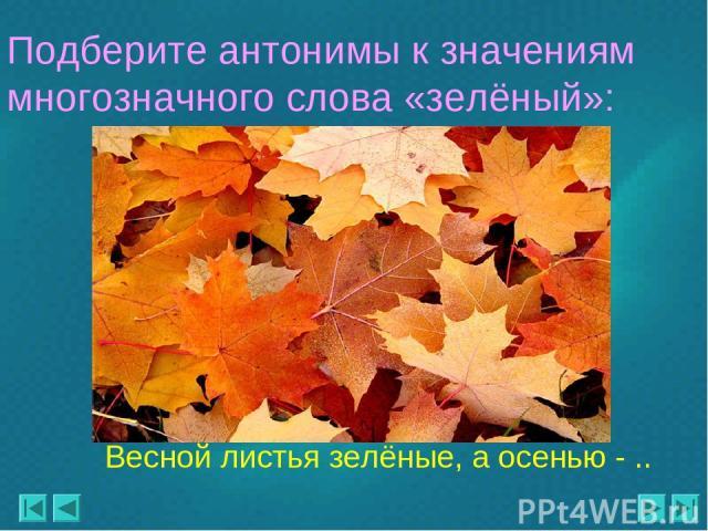 Весной листья зелёные, а осенью - .. Подберите антонимы к значениям многозначного слова «зелёный»: