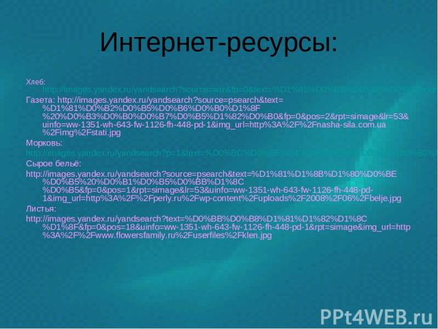 Интернет-ресурсы: Хлеб: http://images.yandex.ru/yandsearch?source=wiz&fp=0&text=%D1%85%D0%BB%D0%B5%D0%B1&noreask=1&pos=6&lr=53&rpt=simage&uinfo=ww-1351-wh-643-fw-1126-fh-448-pd-1&img_url=http%3A%2F%2Fuaprom-image.s3.amazonaws.com%2F398512_w640_h640_…