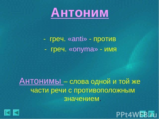 Антоним - греч. «anti» - против - греч. «onyma» - имя Антонимы – слова одной и той же части речи с противоположным значением.