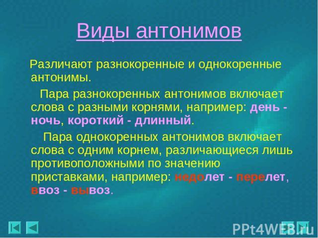 Виды антонимов Различают разнокоренные и однокоренные антонимы. Пара разнокоренных антонимов включает слова с разными корнями, например: день - ночь, короткий - длинный. Пара однокоренных антонимов включает слова с одним корнем, различающиеся лишь п…