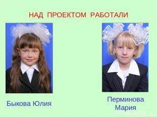 НАД ПРОЕКТОМ РАБОТАЛИ Быкова Юлия Перминова Мария
