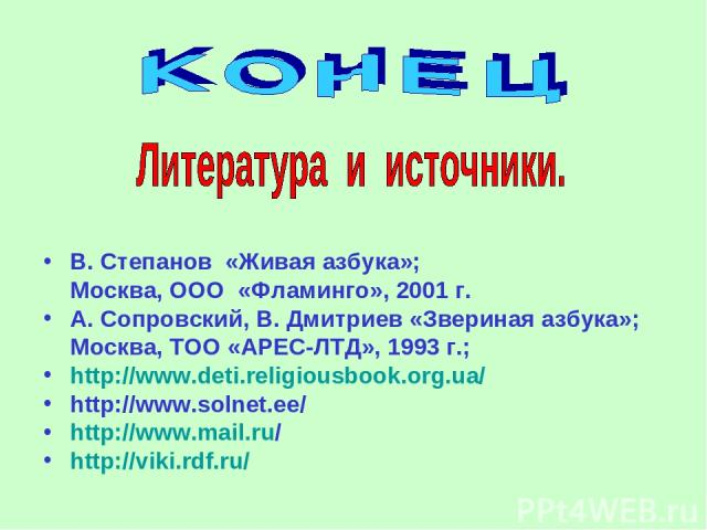 В. Степанов «Живая азбука»; Москва, ООО «Фламинго», 2001 г. А. Сопровский, В. Дмитриев «Звериная азбука»; Москва, ТОО «АРЕС-ЛТД», 1993 г.; http://www.deti.religiousbook.org.ua/ http://www.solnet.ee/ http://www.mail.ru/ http://viki.rdf.ru/