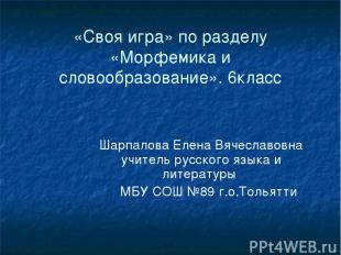 «Своя игра» по разделу «Морфемика и словообразование». 6класс Шарпалова Елена Вя
