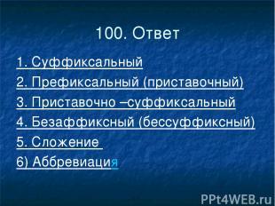 100. Ответ 1. Суффиксальный 2. Префиксальный (приставочный) 3. Приставочно –суфф