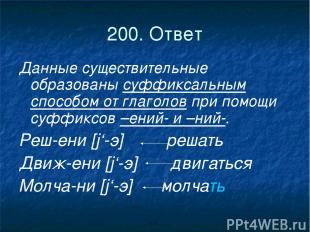 200. Ответ Данные существительные образованы суффиксальным способом от глаголов