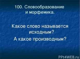 100. Словообразование и морфемика. Какое слово называется исходным? А какое прои