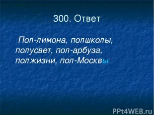 300. Ответ Пол-лимона, полшколы, полусвет, пол-арбуза, полжизни, пол-Москвы