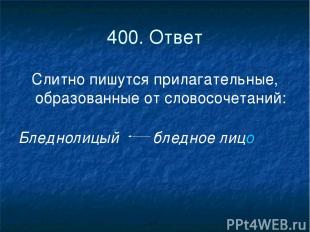 400. Ответ Слитно пишутся прилагательные, образованные от словосочетаний: Бледно