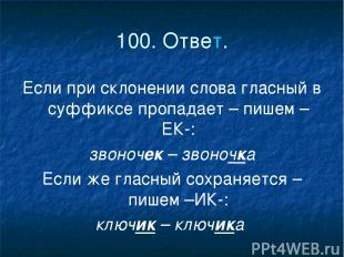 100. Ответ. Если при склонении слова гласный в суффиксе пропадает – пишем –ЕК-: