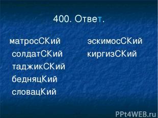 400. Ответ. матросСКий эскимосСКий солдатСКий киргизСКий таджикСКий бедняцКий сл