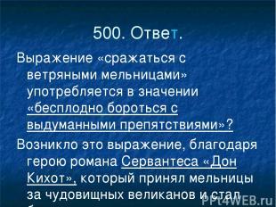 500. Ответ. Выражение «сражаться с ветряными мельницами» употребляется в значени