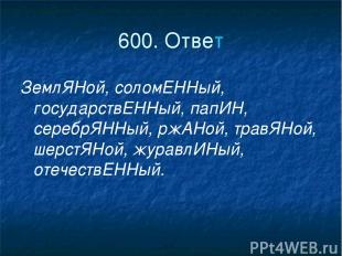 600. Ответ ЗемлЯНой, соломЕННый, государствЕННый, папИН, серебрЯННый, ржАНой, тр