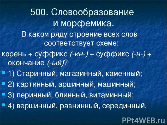 500. Словообразование и морфемика. В каком ряду строение всех слов соответствует схеме: корень + суффикс(-ин-)+ суффикс(-н-)+ окончание(-ый)? 1) Старинный, магазинный, каменный; 2) картинный, аршинный, машинный; 3) перинный, блинный, витаминный…
