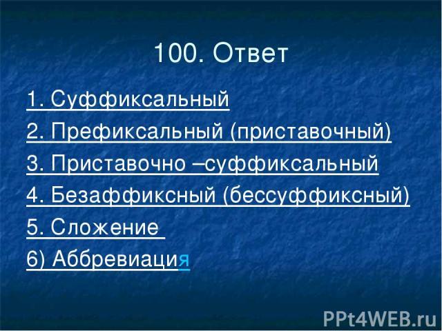 100. Ответ 1. Суффиксальный 2. Префиксальный (приставочный) 3. Приставочно –суффиксальный 4. Безаффиксный (бессуффиксный) 5. Сложение 6) Аббревиация