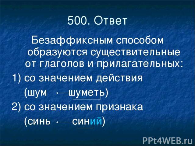 500. Ответ Безаффиксным способом образуются существительные от глаголов и прилагательных: 1) со значением действия (шум шуметь) 2) со значением признака (синь синий)