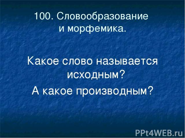 100. Словообразование и морфемика. Какое слово называется исходным? А какое производным?