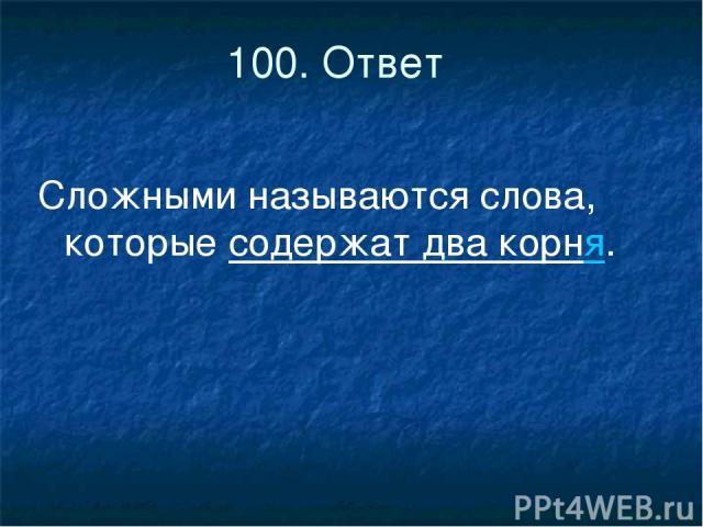 100. Ответ Сложными называются слова, которые содержат два корня.